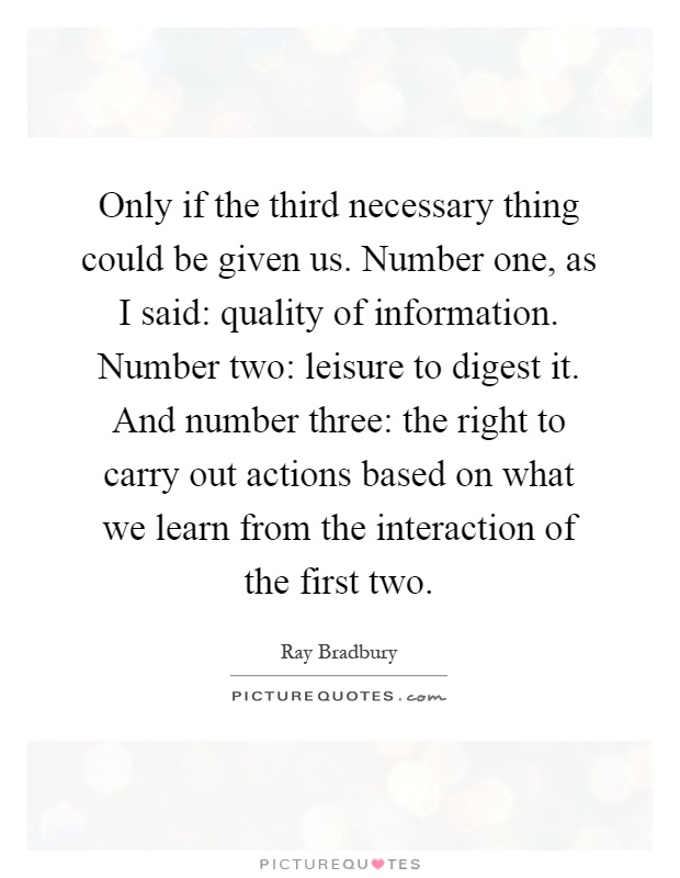 Only if the third necessary thing could be given us. Number one, as I said: quality of information. Number two: leisure to digest it. And number three: the right to carry out actions based on what we learn from the interaction of the first two Picture Quote #1