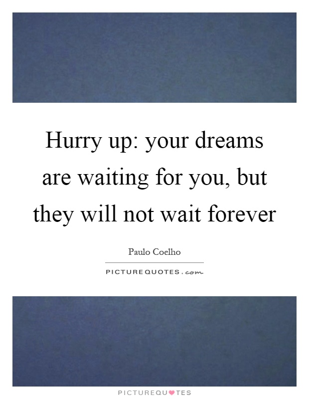 Hurry up: your dreams are waiting for you, but they will not wait forever Picture Quote #1