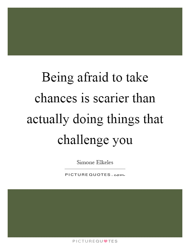 Being afraid to take chances is scarier than actually doing things that challenge you Picture Quote #1