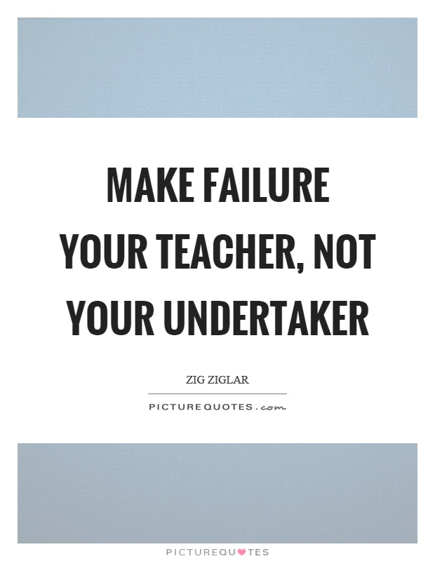 Make failure your teacher, not your undertaker Picture Quote #1