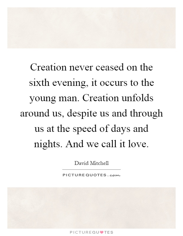 Creation never ceased on the sixth evening, it occurs to the young man. Creation unfolds around us, despite us and through us at the speed of days and nights. And we call it love Picture Quote #1