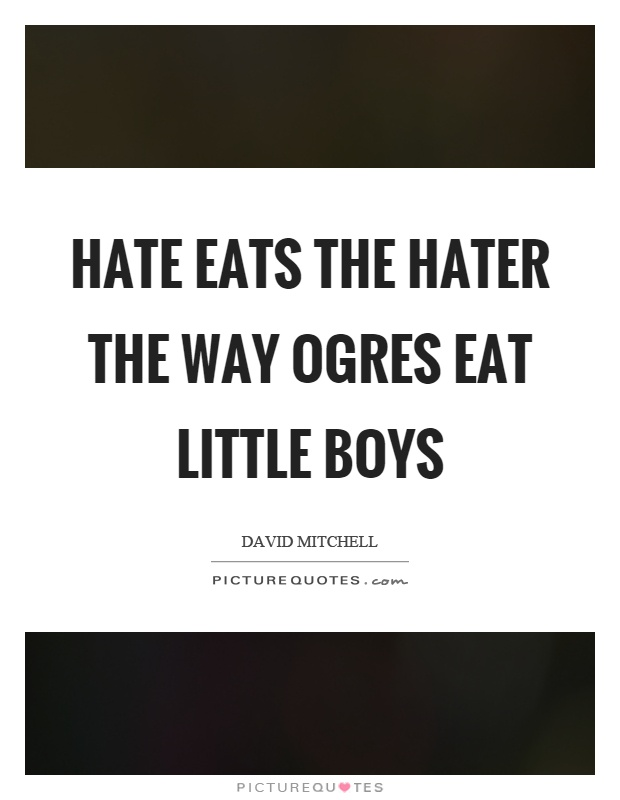Hate eats the hater the way ogres eat little boys Picture Quote #1