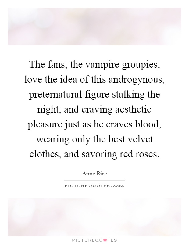The fans, the vampire groupies, love the idea of this androgynous, preternatural figure stalking the night, and craving aesthetic pleasure just as he craves blood, wearing only the best velvet clothes, and savoring red roses Picture Quote #1