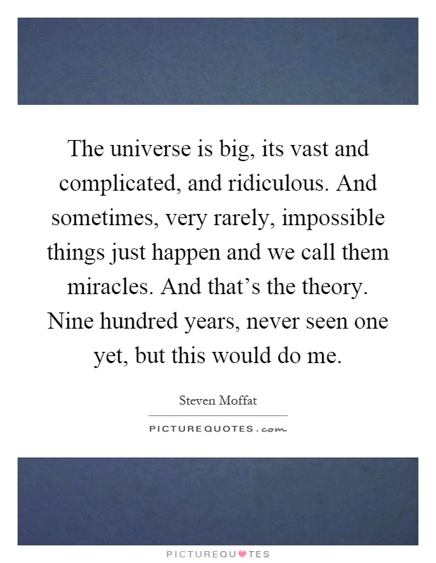 The universe is big, its vast and complicated, and ridiculous. And sometimes, very rarely, impossible things just happen and we call them miracles. And that's the theory. Nine hundred years, never seen one yet, but this would do me Picture Quote #1