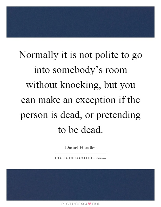 Normally it is not polite to go into somebody's room without knocking, but you can make an exception if the person is dead, or pretending to be dead Picture Quote #1
