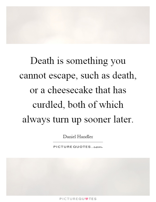Death is something you cannot escape, such as death, or a cheesecake that has curdled, both of which always turn up sooner later Picture Quote #1