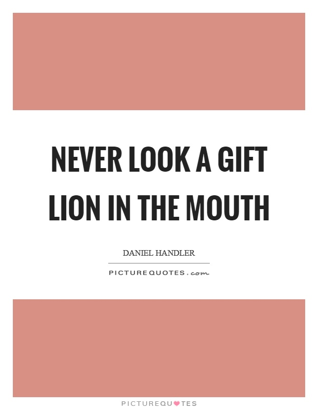 Never look a gift lion in the mouth Picture Quote #1
