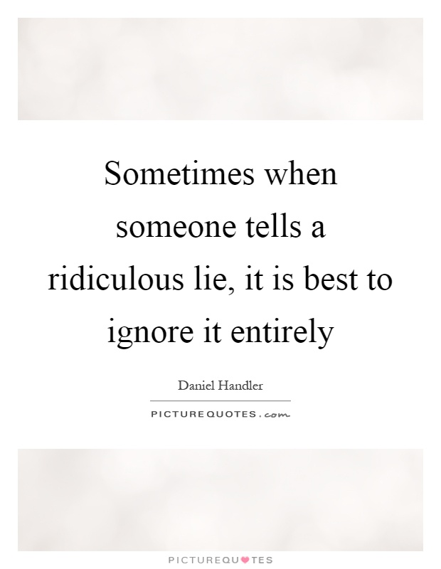 Sometimes when someone tells a ridiculous lie, it is best to ignore it entirely Picture Quote #1