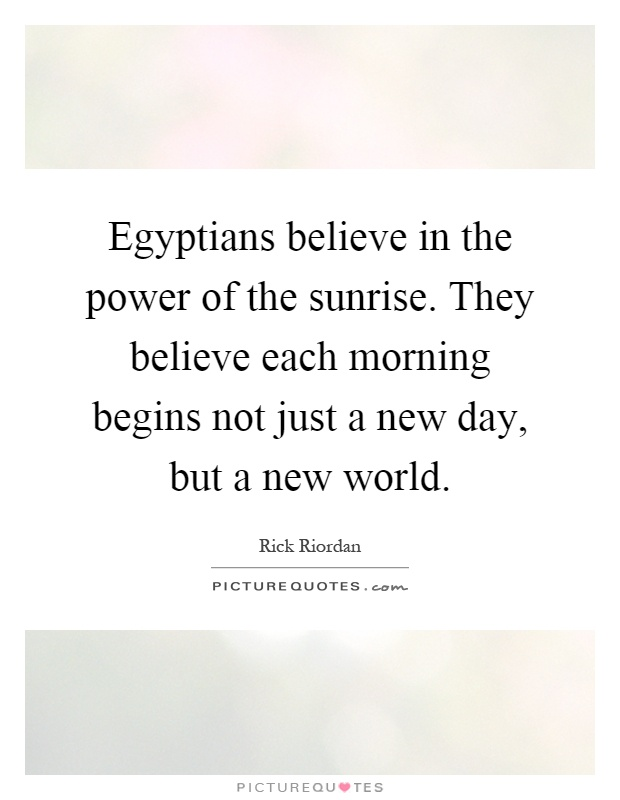 Egyptians believe in the power of the sunrise. They believe each morning begins not just a new day, but a new world Picture Quote #1