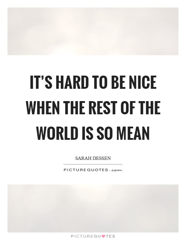It's hard to be nice when the rest of the world is so mean Picture Quote #1