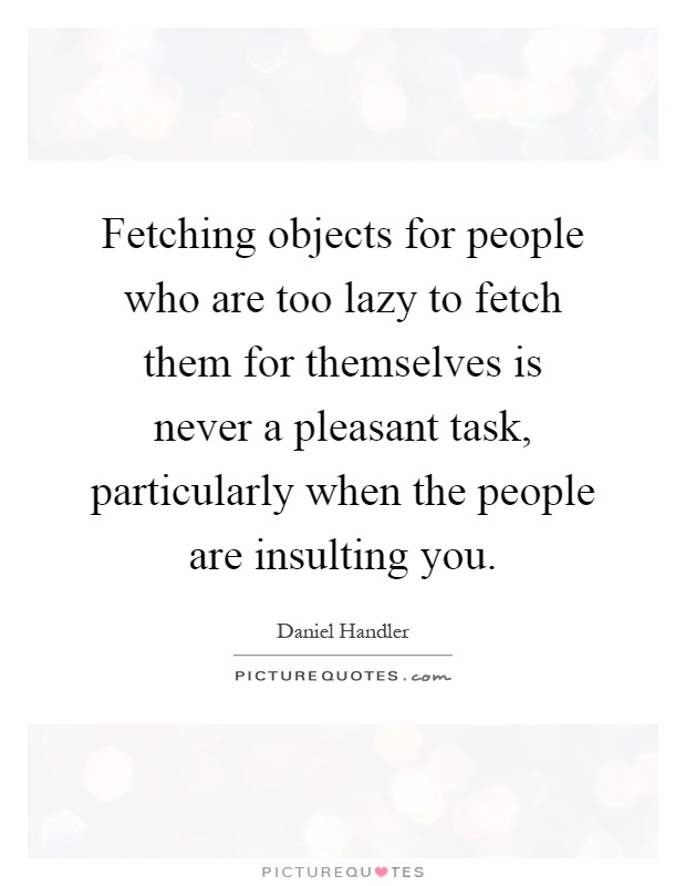 Fetching objects for people who are too lazy to fetch them for themselves is never a pleasant task, particularly when the people are insulting you Picture Quote #1