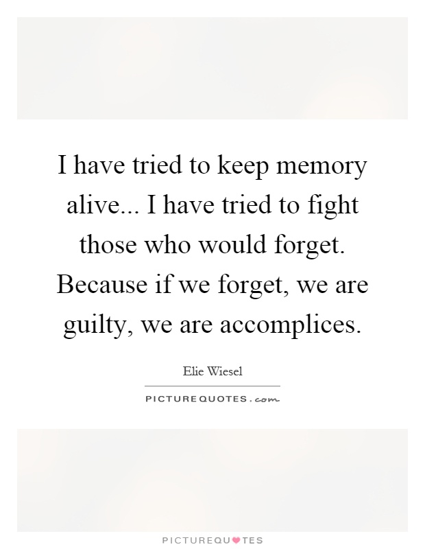 I have tried to keep memory alive... I have tried to fight those who would forget. Because if we forget, we are guilty, we are accomplices Picture Quote #1