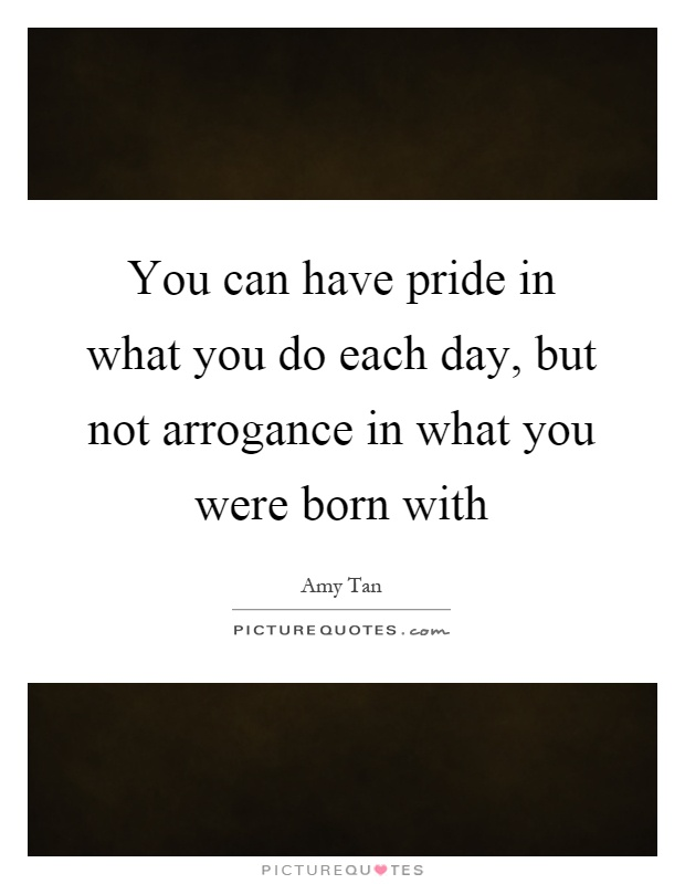 You can have pride in what you do each day, but not arrogance in what you were born with Picture Quote #1