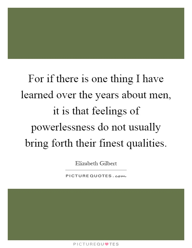 For if there is one thing I have learned over the years about men, it is that feelings of powerlessness do not usually bring forth their finest qualities Picture Quote #1