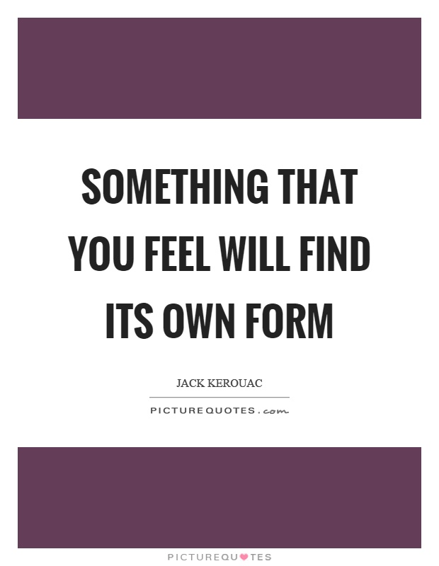 Something that you feel will find its own form Picture Quote #1