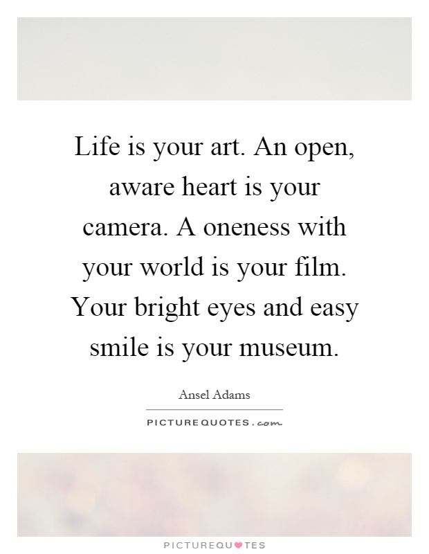 Life is your art. An open, aware heart is your camera. A oneness with your world is your film. Your bright eyes and easy smile is your museum Picture Quote #1