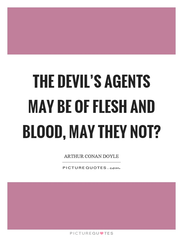 The devil's agents may be of flesh and blood, may they not? Picture Quote #1