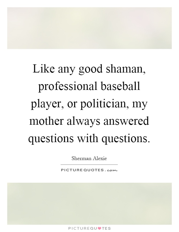 Like any good shaman, professional baseball player, or politician, my mother always answered questions with questions Picture Quote #1