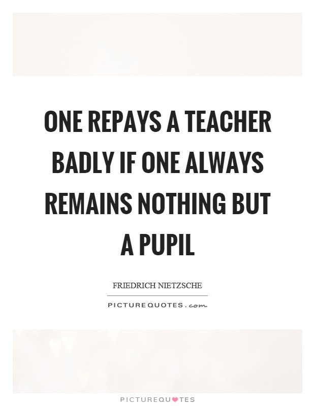One repays a teacher badly if one always remains nothing but a pupil Picture Quote #1
