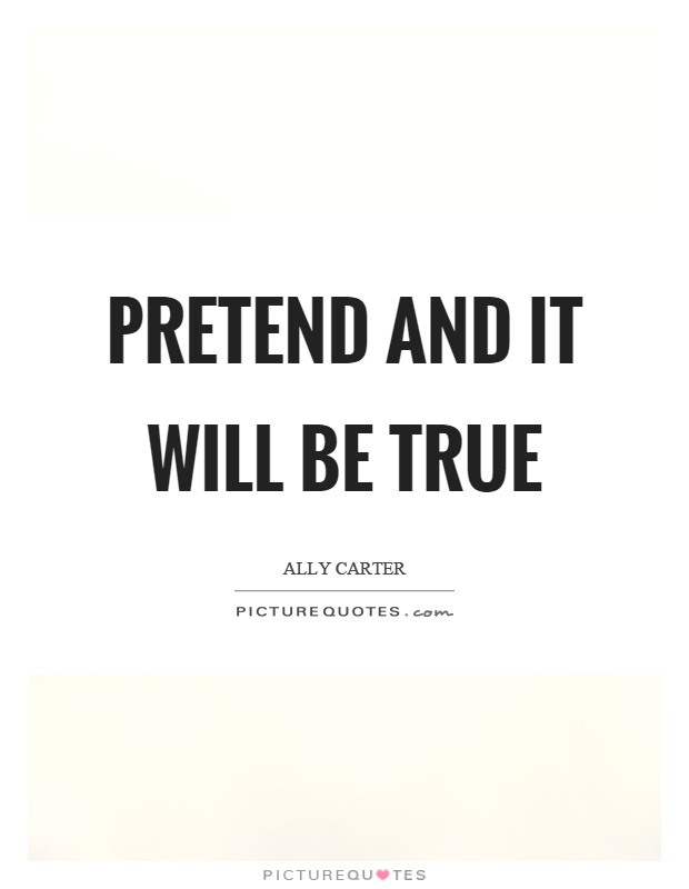 Pretend and it will be true Picture Quote #1