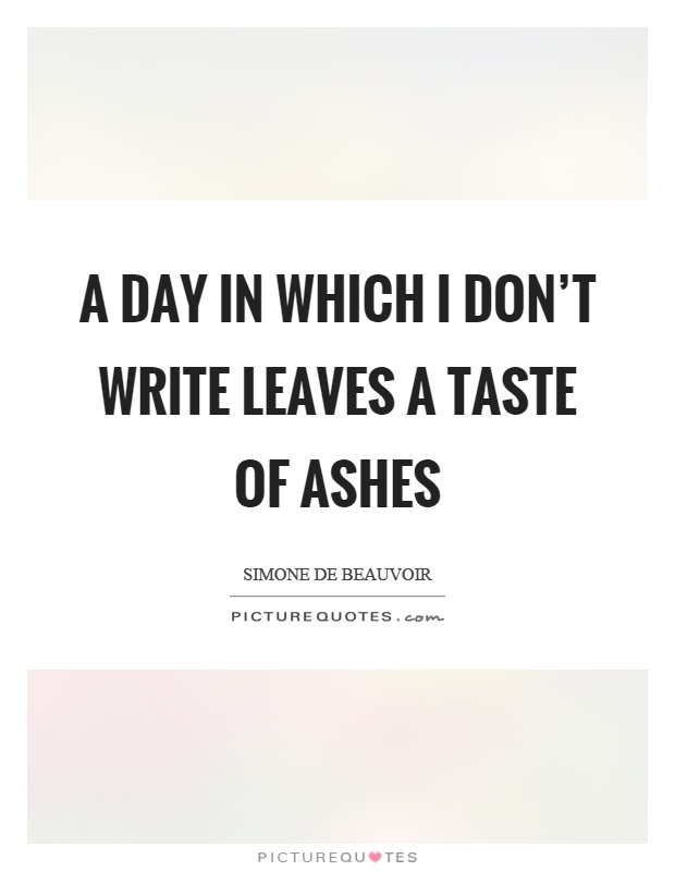 A day in which I don't write leaves a taste of ashes Picture Quote #1