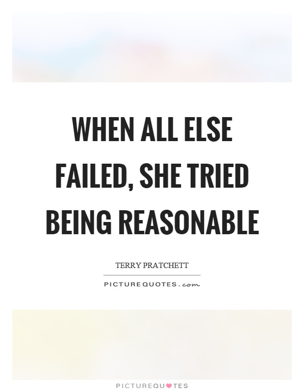 When all else failed, she tried being reasonable Picture Quote #1