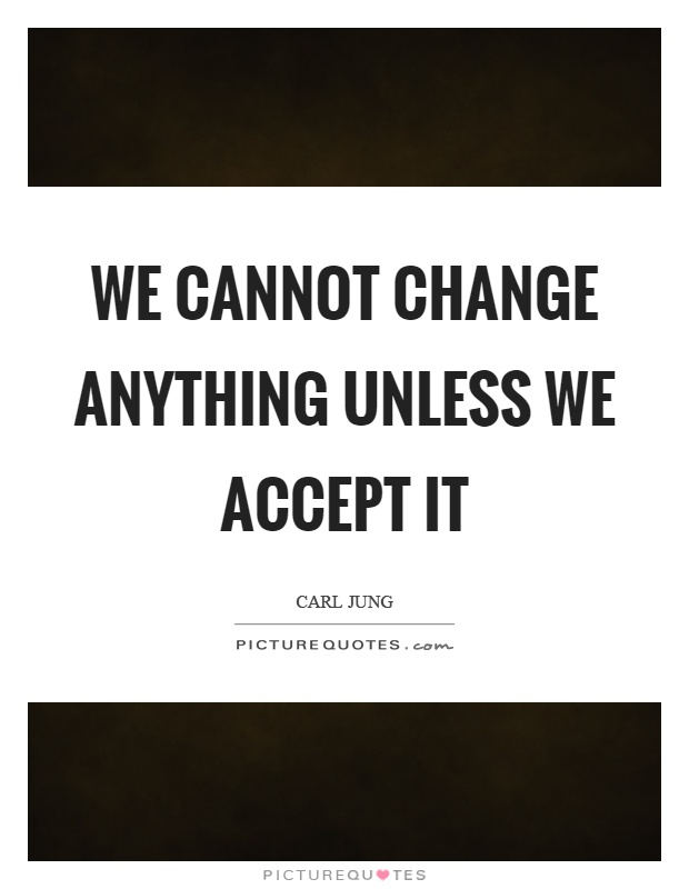 We cannot change anything unless we accept it Picture Quote #1