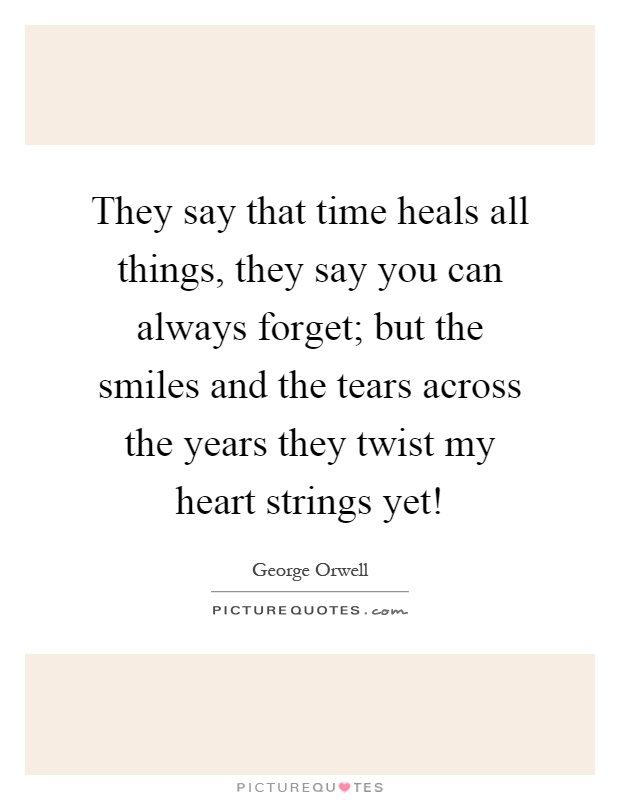 They say that time heals all things, they say you can always forget; but the smiles and the tears across the years they twist my heart strings yet! Picture Quote #1