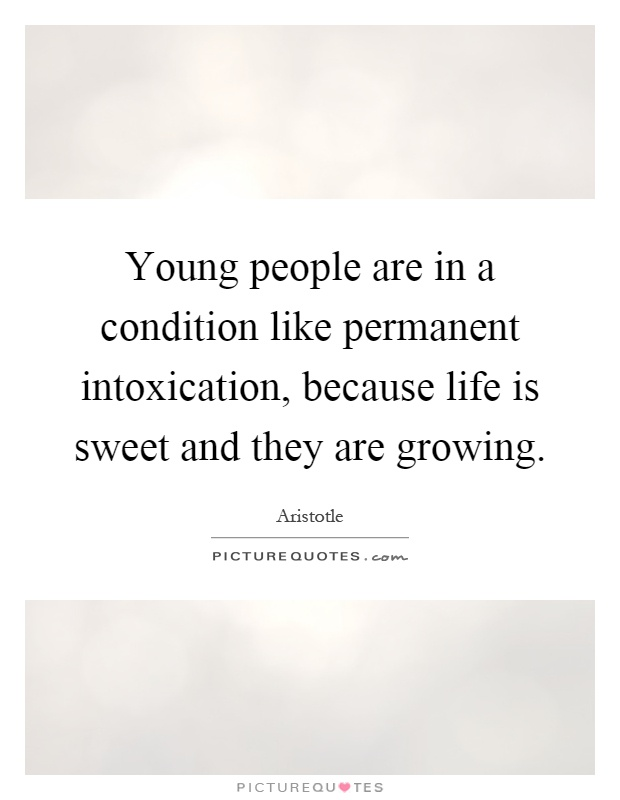 Young people are in a condition like permanent intoxication, because life is sweet and they are growing Picture Quote #1