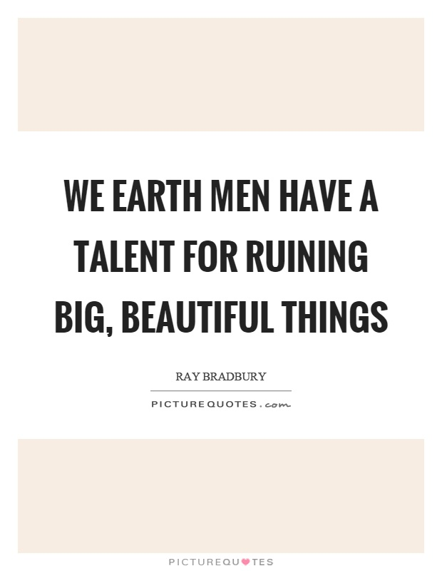 We earth men have a talent for ruining big, beautiful things Picture Quote #1