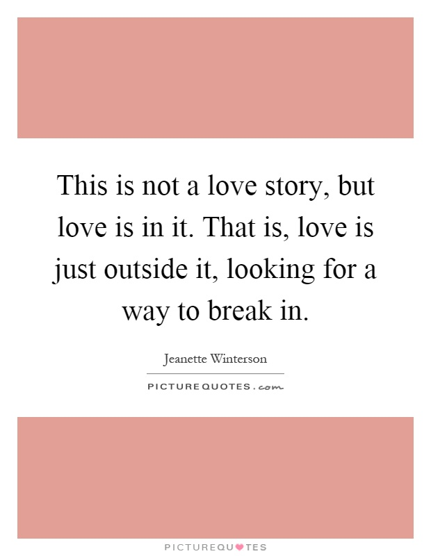 This is not a love story, but love is in it. That is, love is just outside it, looking for a way to break in Picture Quote #1
