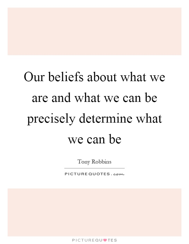 Our beliefs about what we are and what we can be precisely determine what we can be Picture Quote #1
