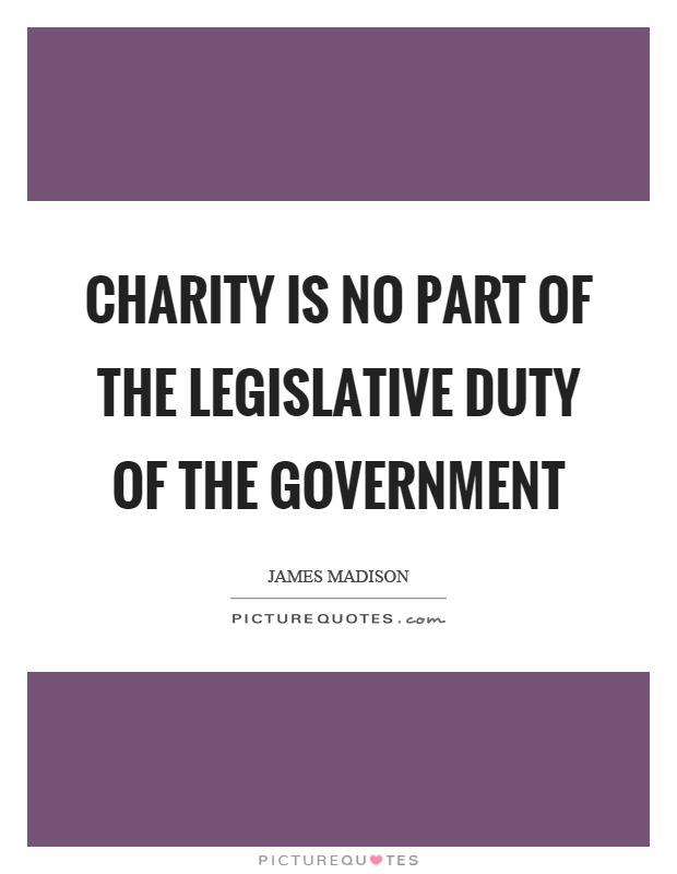 Charity is no part of the legislative duty of the government Picture Quote #1