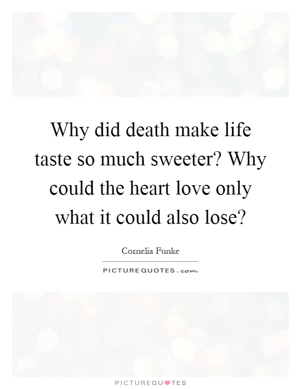 Why did death make life taste so much sweeter? Why could ...