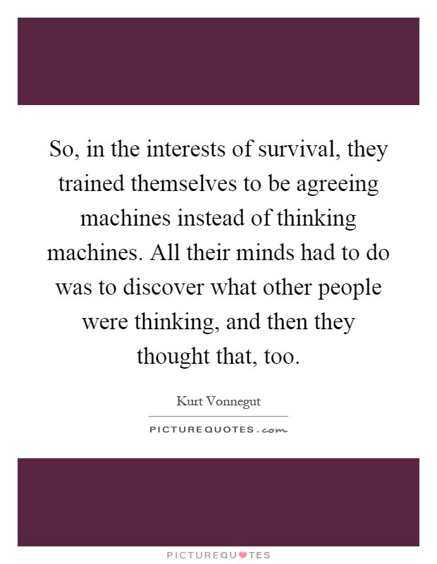 So, in the interests of survival, they trained themselves to be agreeing machines instead of thinking machines. All their minds had to do was to discover what other people were thinking, and then they thought that, too Picture Quote #1
