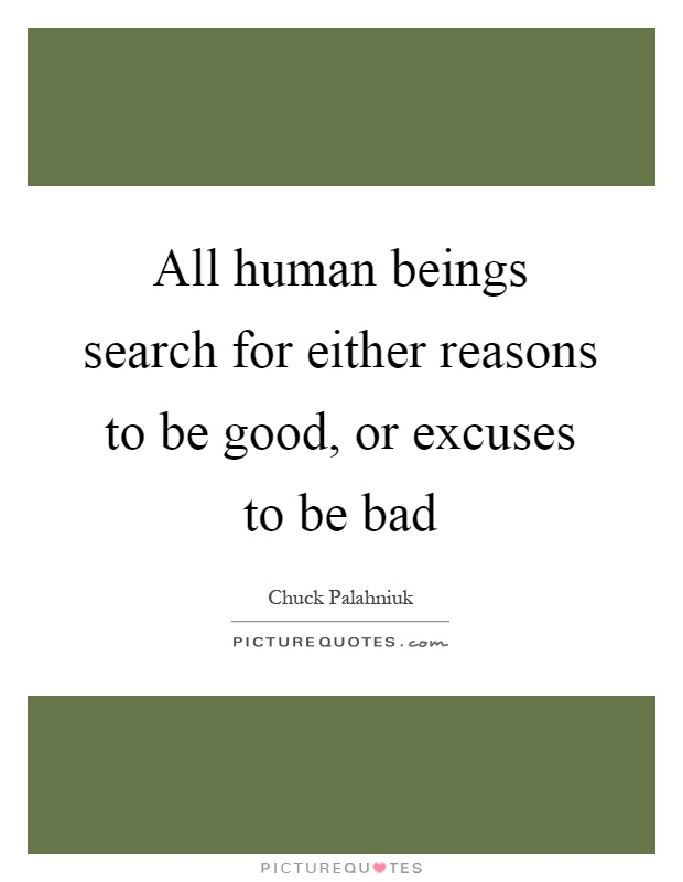 All human beings search for either reasons to be good, or excuses to be bad Picture Quote #1