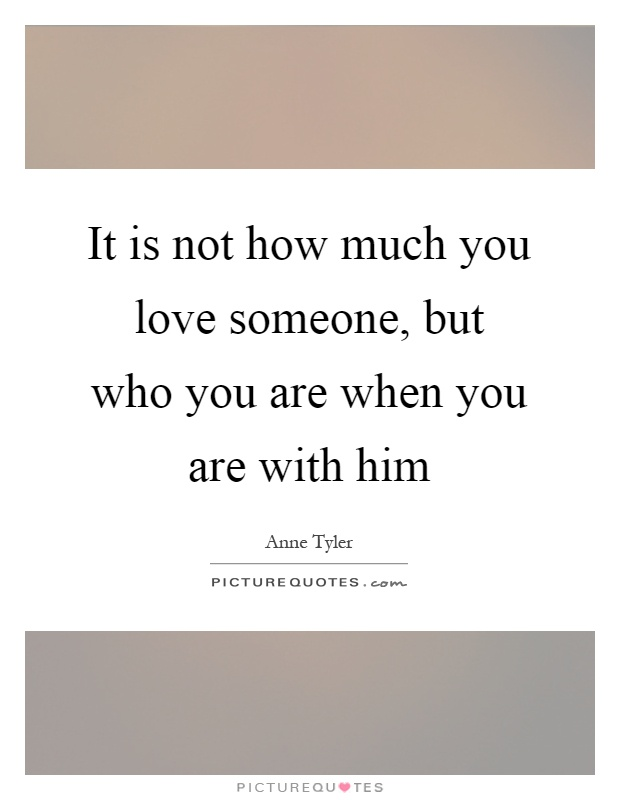 It is not how much you love someone, but who you are when you are with him Picture Quote #1