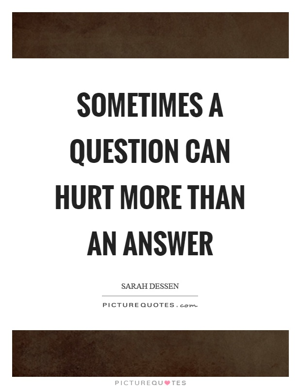 Sometimes a question can hurt more than an answer Picture Quote #1