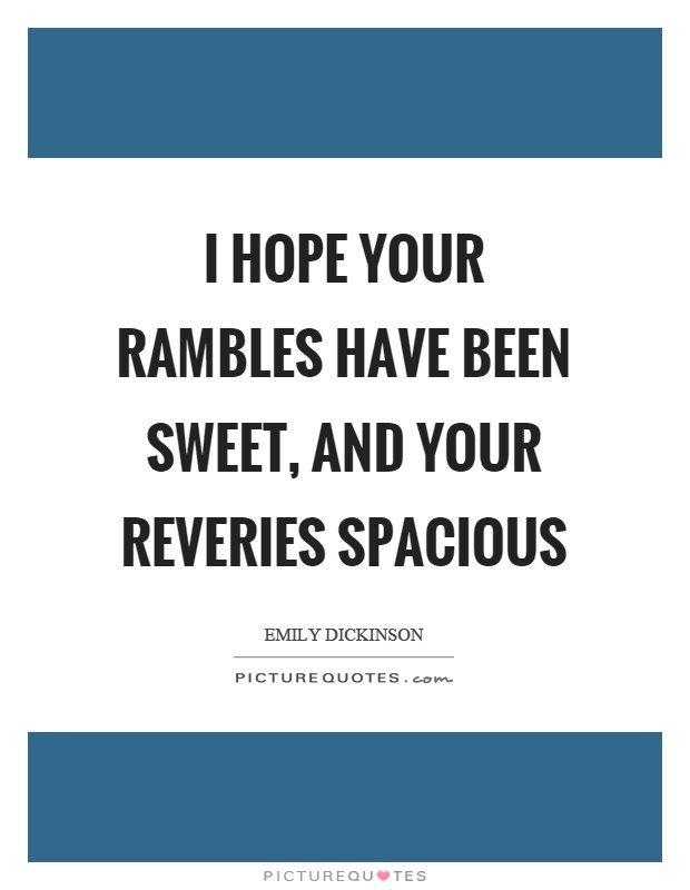 I hope your rambles have been sweet, and your reveries spacious Picture Quote #1
