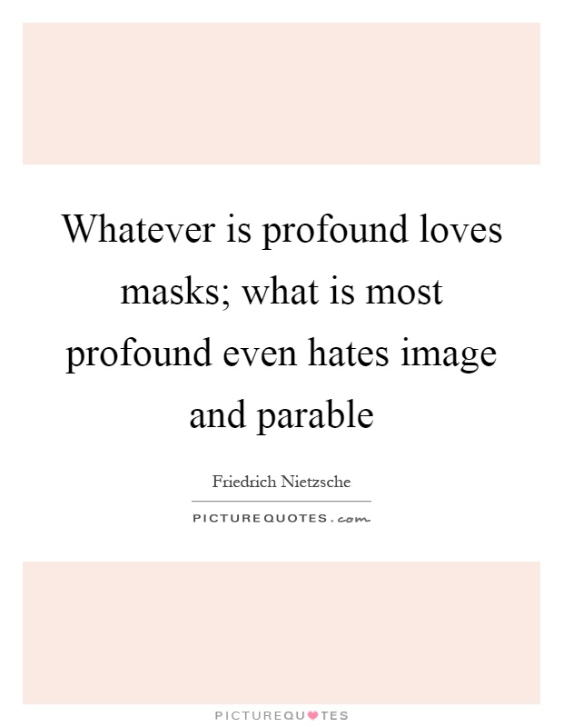 Whatever is profound loves masks; what is most profound even hates image and parable Picture Quote #1