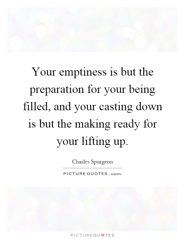 Your emptiness is but the preparation for your being filled, and your casting down is but the making ready for your lifting up Picture Quote #1