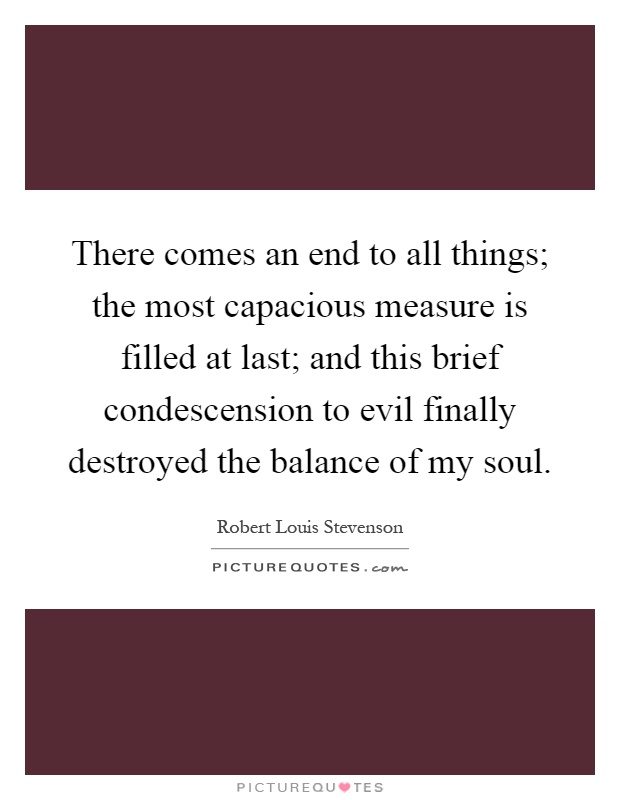 There comes an end to all things; the most capacious measure is filled at last; and this brief condescension to evil finally destroyed the balance of my soul Picture Quote #1