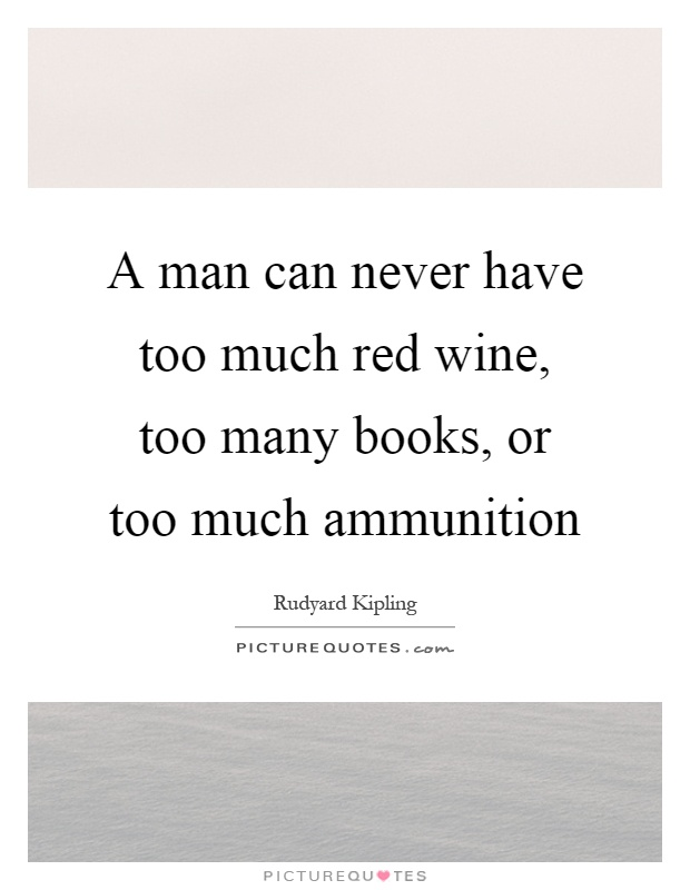 A man can never have too much red wine, too many books, or too much ammunition Picture Quote #1