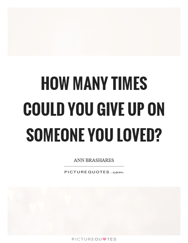 How many times could you give up on someone you loved? Picture Quote #1