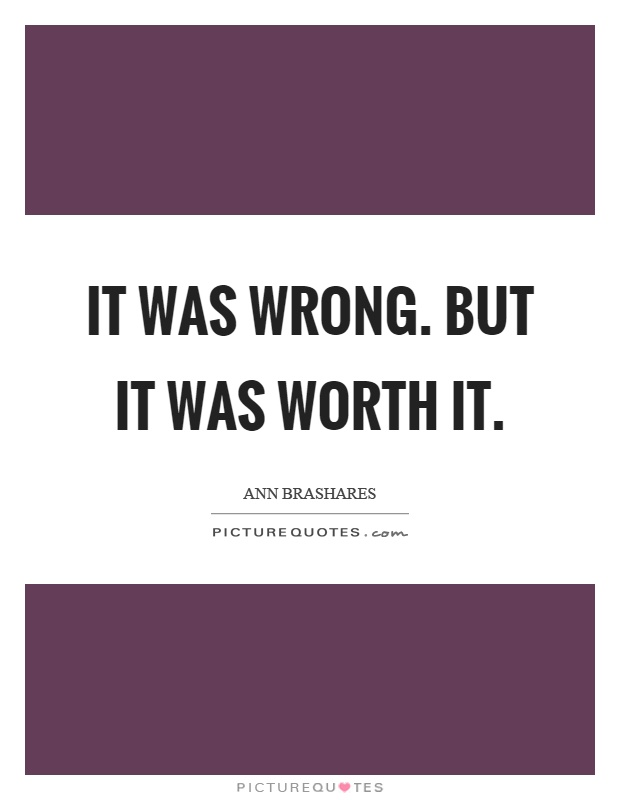 It was wrong. But it was worth it Picture Quote #1