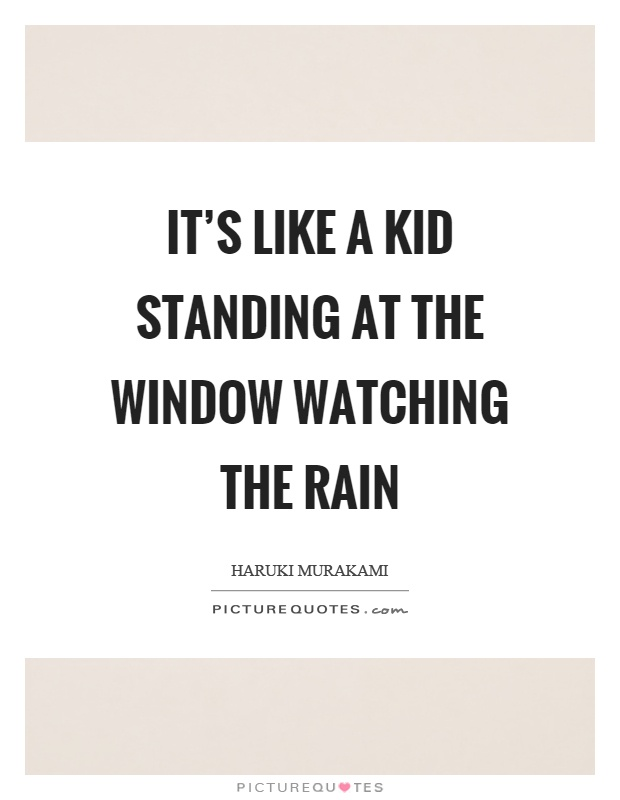 It's like a kid standing at the window watching the rain Picture Quote #1