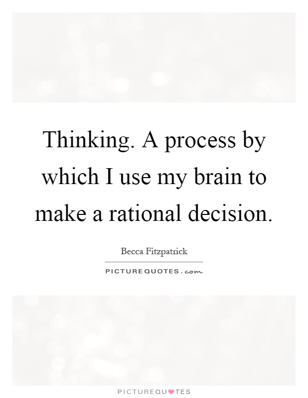Thinking. A process by which I use my brain to make a rational decision Picture Quote #1