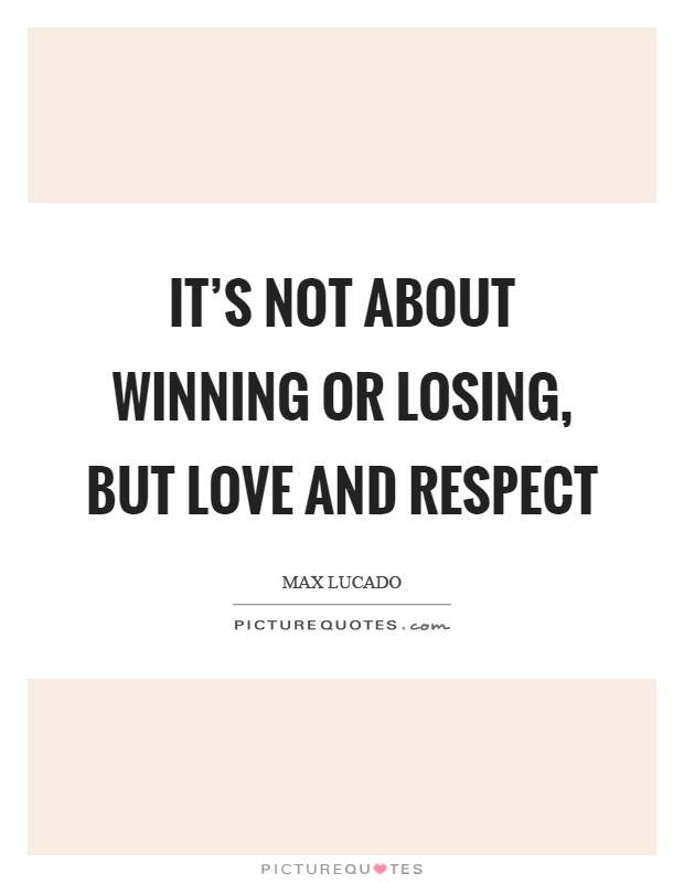It's not about winning or losing, but love and respect Picture Quote #1