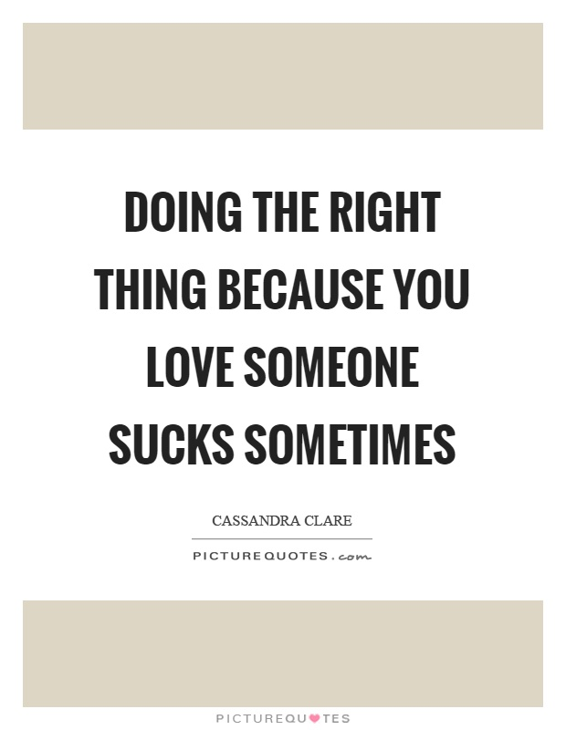 Doing the right thing because you love someone sucks sometimes Picture Quote #1