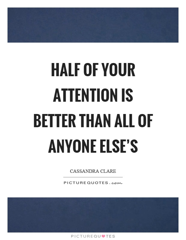 Half of your attention is better than all of anyone else's Picture Quote #1